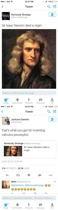 daniels: oo Bell  10:37 PM  Tweet  SERTOUSLY  STRANGE  Seriously Strange  @SeriousStrange  Sir Isaac Newton died a virgin.  Reply to Seriously Strange  Home Notifications Moments Messages  Me   10:37 PM  Tweet  Jackson Daniels  @StainGod  that's what you get for inventing  calculus pwussyboi  Seriously Strange @SeriousStrange  Sir Isaac Newton died a  virgin  2016-09-20, 9:40 PM  21K RETWEETS 28.3K LIKES  Melo @iMeloOfficial  6h  @StainGod_ @SeriousStrange  Reply to Jackson Daniels, Vincent, Seriou..  Home  Notifications Moments  Messages  Me