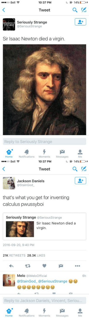 Tumblr, Virgin, and Blog: oo Bell  10:37 PM  Tweet  SERTOUSLY  STRANGE  Seriously Strange  @SeriousStrange  Sir Isaac Newton died a virgin.  Reply to Seriously Strange  Home Notifications Moments Messages  Me   10:37 PM  Tweet  Jackson Daniels  @StainGod  that's what you get for inventing  calculus pwussyboi  Seriously Strange @SeriousStrange  Sir Isaac Newton died a  virgin  2016-09-20, 9:40 PM  21K RETWEETS 28.3K LIKES  Melo @iMeloOfficial  6h  @StainGod_ @SeriousStrange  Reply to Jackson Daniels, Vincent, Seriou..  Home  Notifications Moments  Messages  Me lakechampagne: phoneus: he lived with a man for a good decade so newton was a gay sugar daddy pass it on