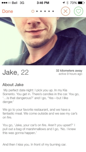 letmetouchyourbutt: And they say romance is dead : oo Bell 3G  3:46 PM  7390  Done  Jake, 22  32 kilometers away  active 9 hours ago  About Jake  My perfect date night: I pick you up. In my Kia  Sorrento. You get in. There's candles in the car. You go,  ...Ils that dangerous?' and I go, 'Yes-but l like  danger.  We go to your favorite restaurant, and we have a  fantastic meal. We come outside and we see my car's  on fire  You go, 'Jake, your car's on fire. Aren't you upset?' I  pull out a bag of marshmallows and I go, 'No. I knew  this was gonna happen.  And then I kiss you. In front of my burning car letmetouchyourbutt: And they say romance is dead