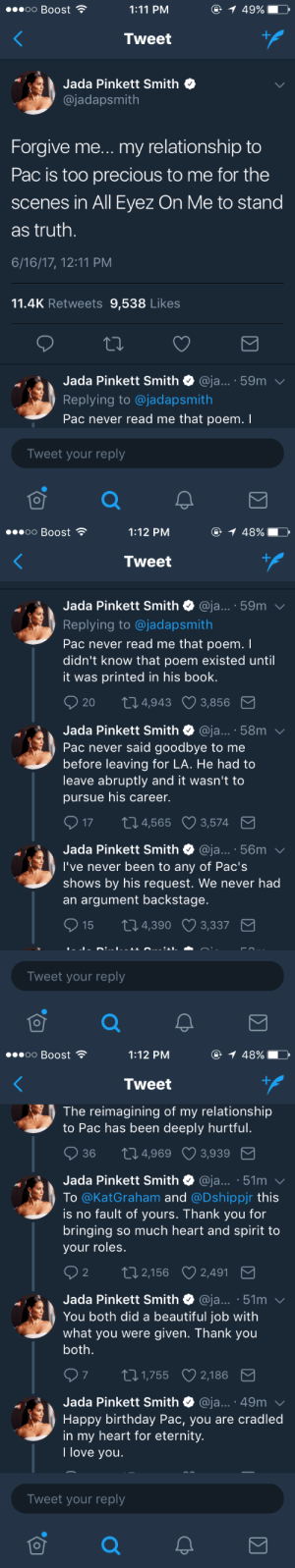 Beautiful, Birthday, and Jada Pinkett Smith: oo Boost  1:11 PM  49%  Tweet  Jada Pinkett Smith  @jadapsmith  Forgive me... my relationship to  Pac is too precious to me for the  scenes in All Eyez On Me to stand  as truth.  6/16/17, 12:11 PM  11.4K Retweets 9,538 Likes  Jada Pinkett Smith @ja... 59m  Replying to @jadapsmith  Pac never read me that poem. I  Tweet your reply   oo Boost  1:12 PM  48%  Tweet  Jada Pinkett Smith @ja... 59m  Replying to @jadapsmith  Pac never read me that poem.I  didn't know that poem existed until  it was printed in his book.  20  4,943 3,856  Jada Pinkett Smith @ja... 58m  Pac never said goodbye to me  before leaving for LA. He had to  leave abruptly and it wasn't to  pursue his career.  17  4,565  3,574  Jada Pinkett Smith @ja... 56m  I've never been to any of Pac's  shows by his request. We never had  an argument backstage.  15 104,390 3,337  Tweet your reply   oo Boost  1:12 PM  48%  Tweet  The reimagining of my relationship  to Pac has been deeply hurtful  36  4,969 3,939  Jada Pinkett Smith @ja... 51m  Το @KatGraham and @Dshippr this  is no fault of yours. Thank you for  bringing so much heart and spirit to  your roles  2  2,156  2,491  Jada Pinkett Smith @ja... 51m  You both did a beautiful job with  what you were given. Thank you  both  97 t01,755 2,186  Jada Pinkett Smith @ja... 49m  Happy birthday Pac, you are cradled  in my heart for eternity.  I love you  Tweet your reply