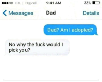 Dad, Fuck, and MeIRL: oo BTL | Digice 9:41 AM  33% D  Messages Dad  Details  Dad? Am lI adopted?  No why the fuck would I  pick you? Meirl