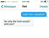 Dad, Fuck, and Why: oo BTL | Digicell 9:41 AM  3396  Messages Dad  Details  Dad? Am I adopted?  No why the fuck would I  pick you? Oh lawrd