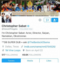 I'll never forget this moment when Christopher Sabat, the man, the legend, trolled me and made his fan base believe I knew the release date of Dragon Ball Super English dub lol but a lot of people see our tweet exchange and don't know him and I are pals. But this is a dream come true to be able to say this and I just wanted to share this with you all.: OO  Christopher Sabat  avoiceof Vegeta FOLLOWS YOU  I'm Christopher Sabat: Actor, Director, Saiyan,  Namekian, Okratronner.  DB SUPER DUB ask @TheBardockObama  Dallas, Texas imdb.com/name/nm0754526/  1M Vine Loops Born on April 22  517  FOLLOWING  49.6K  FOLLOWERS  Media  Likes  Tweets I'll never forget this moment when Christopher Sabat, the man, the legend, trolled me and made his fan base believe I knew the release date of Dragon Ball Super English dub lol but a lot of people see our tweet exchange and don't know him and I are pals. But this is a dream come true to be able to say this and I just wanted to share this with you all.