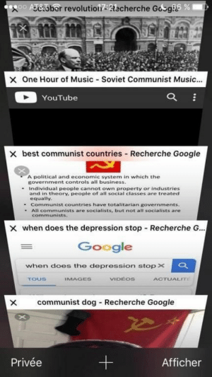 10+ Funniest Stacked Safari Tabs Memes Redditors New Memes Trend ...: oo eiober revolutiolRecherche Gosg  6%  One Hour of Music-Soviet Communist Music  YouTube  X best communist countries Recherche Google  A political and economic system in which the  government controls all business  - Individual people cannot own property or industries  and in theory, people of all social classes are treated  equally  - Communist countries have totalitarian governments  . All communists are socialists, but not all socialists are  communists.  × when does the depression stop-Recherche G..  Google  when does the depression stop×  VIDEOS  ToUS  IMAGES  ACTUALIT  X communist dog Recherche Google  Afficher  Privée 10+ Funniest Stacked Safari Tabs Memes Redditors New Memes Trend ...