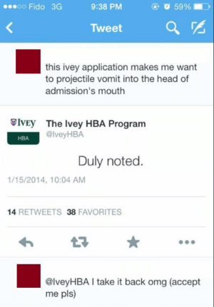 Head, Omg, and School: oo Fido 3G  9:38 PM  O 59 %  )  Tweet a  this ivey application makes me want  to projectile vomit into the head of  admission's mouth  İVEy  The Ivey HBA Program  @lveyHBA  HBA  Duly noted.  1/15/2014, 10:04 AM  14 RETWEETS 38 FAVORITES  @lveyHBA take it back omg (accept  me pls) memehumor:  Hope this wasn't their dream school.