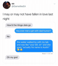 "She's a keeper. @hinge hingepartner: oO  @GamelikeEA  I may or may not have fallen in love last  night  How'd the Hinge date go  You ever met a girl with dad humor?  No  the waiter walked by with my tab  and was like ""your bill, sir"" and she  goes ""actually his name is Austin""  Read 11:59 AM  Oh my god She's a keeper. @hinge hingepartner"