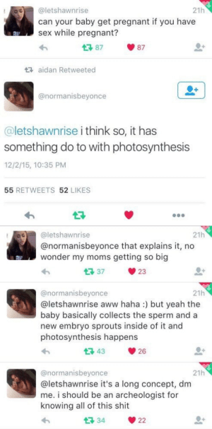 So Big: OO@letshawnrise  21h  can your baby get pregnant if you have  sex while pregnant?  87  87  aidan Retweeted  @normanisbeyonce  @letshawnrise i think so, it has  something do to with photosynthesis  12/2/15, 10:35 PM  55 RETWEETS 52 LIKES   21h  @letshawnrise  @normanisbeyonce that explains it, no  wonder my moms getting so big  37  23  21h  @normanisbeyonce  aletshawnrise aww haha:) but yeah the  baby basically collects the sperm and a  new embryo sprouts inside of it and  photosynthesis happens  43  26  21h  @normanisbeyonce  @letshawnrise it's a long concept, dm  me. i should be an archeologist for  knowing all of this shit  34