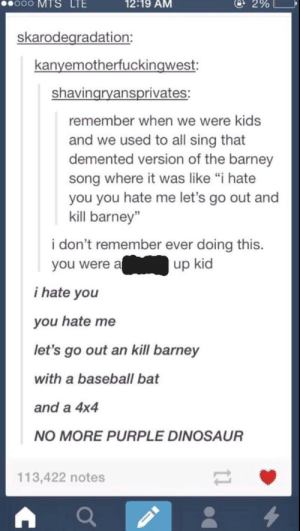 "Demented version of Barney: oo  MTS  LTE  12:19 AM  @ 2%  skarodegradation:  kanyemotherfuckingwest:  shavingryansprivates:  remember when we were kids  and we used to all sing that  demented version of the barney  song where it was like ""i hate  you you hate me let's go out and  kill barney""  i don't remember ever doing this.  you were aup kid  i hate you  you hate me  let's go out an kill barney  with a baseball bat  and a 4x4  NO MORE PURPLE DINOSAUR  113,422 notes Demented version of Barney"