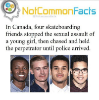 Fun fact 💯 skatermemes: Oo  NotCommonFacts  @Notcommonfacts  In Canada, four skateboarding  friends stopped the sexual assault of  a young girl, then chased and held  the perpetrator until police arrived. Fun fact 💯 skatermemes
