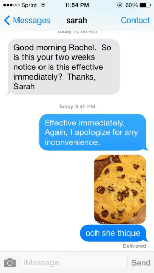 "naotakunn: i cant believe this. i cant fucking believe this. i meant to send this to my boyfriend but instead i sent it to my boss right after i told her i was quitting all i wanted to do was make an inappropriate cookie joke but no i got mixed up texting two people at once and literally sent a picture of a chocolate chip cookie captioned ""ooh she thique"" to the fifty year old suburban mother of two of whom i have nothing but a strictly professional relationship with. after knowing me for almost a year and a half as a hard working and respectable employee this is the last thing i will ever say to her i can never go back to that shop again all because of this god damn cookie blunder What have i Done : oo Sprint  11:54 PM  @ 60 %  Messages sarah  Contact  odaY TU.UO AIVI  Good morning Rachel. So  is this your two weeks  notice or is this effective  immediately? Thanks,  Sarah  Today 9:45 PM  Effective immediately.  Again, I apologize for any  nconvenience  ooh she thique  Delivered  O iMessage  Send naotakunn: i cant believe this. i cant fucking believe this. i meant to send this to my boyfriend but instead i sent it to my boss right after i told her i was quitting all i wanted to do was make an inappropriate cookie joke but no i got mixed up texting two people at once and literally sent a picture of a chocolate chip cookie captioned ""ooh she thique"" to the fifty year old suburban mother of two of whom i have nothing but a strictly professional relationship with. after knowing me for almost a year and a half as a hard working and respectable employee this is the last thing i will ever say to her i can never go back to that shop again all because of this god damn cookie blunder What have i Done"