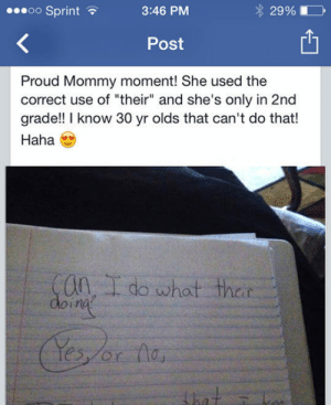 "lolzandtrollz:  Proud Mom Moment: oo Sprint  3:46 PM  29%  Post  Proud Mommy moment! She used the  correct use of ""their"" and she's only in 2nd  grade!! I know 30 yr olds that can't do that!  Haha  Can, I do what their  doint  that = lolzandtrollz:  Proud Mom Moment"