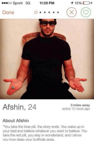 """I have some concerns about this profi- OH GOD: .oo Sprint  3G 11:29 PM  1396 D+  Done  Afshin, 24  3 miles away  active 15 hours ago  About Afshin  """"You take the blue pill, the story ends. You wake up in  your bed and believe whatever you want to believe. You  take the red pill, you stay in wonderland, and I show  you how deep vour butthole goes. I have some concerns about this profi- OH GOD"""