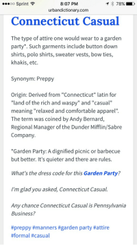 "Urban Dictionary knows what's up: ...oo Sprint  8:07 PM  789% D  urbandictionary.com  Connecticut Casual  The type of attire one would wear to a garden  party Such garments include button down  shirts, polo shirts, sweater vests, bow ties  khakis, etc.  synonym: Preppy  Origin: Derived from ""Connecticut"" latin for  ""land of the rich and waspy"" and ""casual""  meaning ""relaxed and comfortable apparel'.  The term was coined by Andy Bernard,  Regional Manager of the Dunder Mifflin/Sabre  Company.  *Garden Party: A dignified picnic or barbecue  but better. It's quieter and there are rules.  What's the dress code for this Garden Party?  I'm glad you asked, Connecticut Casual.  Any chance Connecticut Casual is Pennsylvania  Business?  #preppy #manners #garden party Urban Dictionary knows what's up"