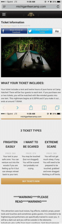 I wanna do this sososososo bad: ...oo Sprint LTE  11:09 AM  michigan fearcamp.com  CAMP  Ticket Information  by John Egan August 18, 2015 6:23 PM  Share Article on  Share Article on  Aa  Facebook  Twitter  WHAT YOUR TICKET INCLUDES:  Your ticket includes a tent and twelve hours of pure horror at Camp  Hatchet! There will be four guests to each tent. If you purchase one  or two tickets, you will be matched with like-minded guests into  one tent. This nightmare begins at 6:30PM and if you make it out...  ends at around 7:00AM.   11:09 AM  OO  Sprint LTE  michiganfearcamp.com  3 TICKET TYPES  FRIGHTEN I WANT TO EXTREME  EASILY  SCARE  BE SCARED  PRICE: $89  PRICE: $69  PRICE: $79  Your tent is your  You may be touched  You will not get  safe zone. You can  (but not dragged)  much sleep, if any.  venture out into the  You will be scared  You will need to be  woods if you are but probably not  prepared to be  feeling up for it but  touched, grabbed  crying  can always retreat  and even dragged  back to your tent.  Nothing is off limits.  BUY TICKETS NOW  ****WARNING****PLEASE  READ****WARNING****  This attraction uses loud noises, fog effects, realistic props, power  tools and touches and sometimes grabs guests. It is intended to be  frightening and performers are specifically trained to scare you. It  will be a dark out and you will be outside in the elements.  Individuals who suffer from heart conditions high hlood nressure I wanna do this sososososo bad