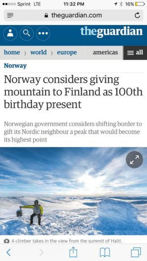 Birthday, Target, and Tumblr: .oo Sprint LTE  11:32 PM  16%  a theguardian.com  theguardian  home> world〉 europe  americas  E all  Norway  Norway considers giving  mountain to Finland as 10Oth  birthday present  Norwegian government considers shifting border to  gift its Nordic neighbour a peak that would become  its highest point  A climber takes in the view from the summit of Halti. gillianandersunshine: imagine having foreign relations like this.