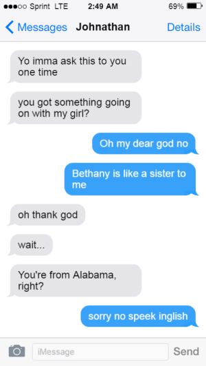God, Sorry, and Yo: oo Sprint LTE 2:49 AM  6990  〈Messages Johnathan  Details  Yo imma ask this to you  one time  you got something going  on with my girl?  Oh my dear god no  Bethany is like a sister to  me  oh thank god  wait...  You're from Alabama,  right?  sorry no speek inglish  Send  iMessage wHaTs iNcEsT ?