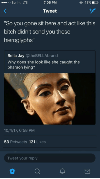 """Bitch, Blackpeopletwitter, and Jay: oo Sprint LTE  7:05 PM  43%  Tweet  So you gone sit here and act like this  bitch didn't send you these  hieroglyphs""""  Bella Jay @theBELLAbrand  Why does she look like she caught the  pharaoh lying?  10/4/17, 6:58 PM  53 Retweets 121 Likes  Tweet your reply <p>King tut caught slackin&rsquo; (via /r/BlackPeopleTwitter)</p>"""