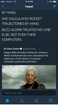 <p>Calculated. (via /r/BlackPeopleTwitter)</p>: oo Sprint LTE  9:19 PM  64%  Tweet  BY HAND.  SHE CALCULATED ROCKET  TRAJECTORIES BY HAND.  BUZZ ALDRIN TRUSTED NO-ONE  ELSE, NOT EVEN THEIR  COMPUTERS.  Dr Paul Coxon @paulcoxon  Happy 99th birthday Katherine Johnson,  NASA mathematician who calculated the  trajectory of the Apollo 11 mission  vanityfair.com/culture/2016/0...  Tweet your reply <p>Calculated. (via /r/BlackPeopleTwitter)</p>