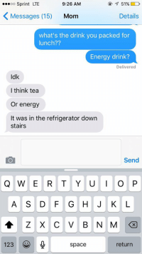 Drinking, Energy, and Funny: ...oo Sprint LTE  9:26 AM  K Messages (15)  Mom  Details  what's the drink you packed for  lunch??  Energy drink?  Delivered  dk  I think tea  Or energy  It was in the refrigerator down  stairs  Send  Q W E R T Y U I O P  A S D F G H J K L  123  return  space   kenzie  Kenzie eStrangee  so my mom packed me a four loko for  lunch   KIND  oats & Honey THIS IS SO FUNNY 😂 https://t.co/Zva7c6ArpF