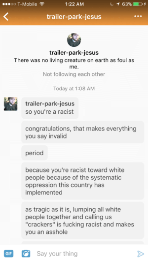 """holyromanhomo:  Fucking cracker  Hgtubffybffhjbv: oO T-Mobile  1:22 AM  trailer-park-jesus  trailer-park-jesus  There was no living creature on earth as foul as  me.  Not following each other  Today at 1:08 AM  trailer-park-jesus  so you're a racist  congratulations, that makes everything  you say invalid  period  because you're racist toward white  people because of the systematic  oppression this country has  implemented  as tragic as it is, lumping all white  people together and calling us  """"crackers"""" is fucking racist and makes  you an asshole  GIFSay your thing holyromanhomo:  Fucking cracker  Hgtubffybffhjbv"""