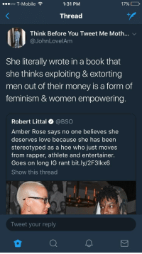 Amber Rose, Blackpeopletwitter, and Feminism: .oo T-Mobile  1:31 PM  17%  Thread  Think Before You Tweet Me Moth  @JohnLovelAm  v/  She literally wrote in a book that  she thinks exploiting & extorting  men out of their money is a form of  feminism & women empowering  Robert Littal @BSO  Amber Rose says no one believes she  deserves love because she has been  stereotyped as a hoe who just moves  from rapper, athlete and entertainer.  Goes on long IG rant bit.ly/2F3lkx6  Show this thread  Tweet your reply <p>Checkmate (via /r/BlackPeopleTwitter)</p>