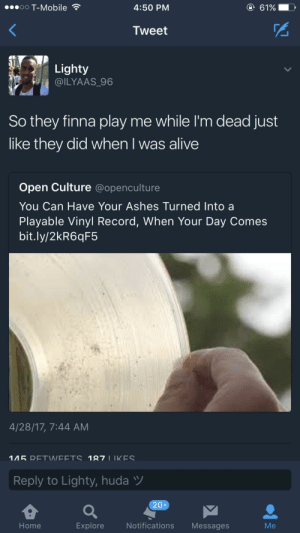 Better not play me: oo T-Mobile  4:50 PM  61%  Tweet  Lighty  @ILYAAS 96  So they finna play me while I'm dead just  like they did when I was alive  Open Culture @openculture  You Can Have Your Ashes Turned Into a  Playable Vinyl Record, When Your Day Comes  bit.ly/2kR6qF5  4/28/17, 7:44 AM  Reply to Lighty, huda  20+  Home  Explore  Notifications Messages  Me Better not play me