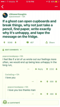 Love, Run, and T-Mobile: oo T-Mobile  5:19 PM  r/Showerthoughts  spacevessel 13h  If a ghost can open cupboards and  break things, why not just take a  pencil, find paper, write exactly  why it's unhappy, and tape the  message on the fridge.  會9048  487  Share  BEST COMMENTSY  popcornsodapop 13h  I feel like if a lot of us wrote out our feelings more  often, we would end up being less unhappy in the  long run,  Reply 2232  CockaDog 13h  I love you  699  popcornsodapop. 13h  I love you too thanks man  I 488  a comment
