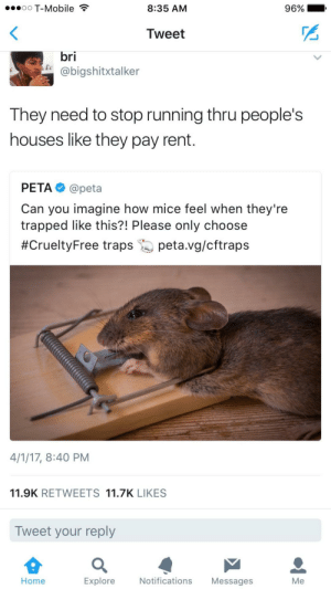The mouse trap represents the modern man. Trapped under the weight created by humanity, a weight that was supposed to save us but ended up slowly killing us instead.: oO T-Mobile  8:35 AM  96%.  Tweet  bri  @bigshitxtalker  They need to stop running thru people's  houses like they pay rent.  PETA@peta  Can you imagine how mice feel when they're  trapped like this?! Please only choose  #CrueltyFree traps 25) peta.vg/cftraps  4/1/17, 8:40 PM  11.9K RETWEETS 11.7K LIKES  Tweet your reply  Home  Explore  Notifications Messages  Me The mouse trap represents the modern man. Trapped under the weight created by humanity, a weight that was supposed to save us but ended up slowly killing us instead.