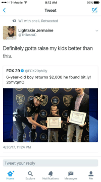 Some people just arent fit to be parents fr fr: oO T-Mobile  9:12 AM  95%  Tweet  Wil with one L Retweeted  Lightskin Jermaine  @TrillestAC  Definitely gotta raise my kids better tharn  this  FOX 29 @FOX29philly  6-year-old boy returns $2,000 he found bit.ly/  2oYVqmO  ARLINGTON  ARLINGTO  ARLINGT  ARLING  4/30/17, 11:24 PM  Tweet your reply  Home  Explore  Notifications Messages  Me Some people just arent fit to be parents fr fr
