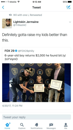 Definitely, Parents, and T-Mobile: oO T-Mobile  9:12 AM  95%  Tweet  Wil with one L Retweeted  Lightskin Jermaine  @TrillestAC  Definitely gotta raise my kids better tharn  this.  FOX 29 @FOX29philly  6-year-old boy returns $2,000 he found bit.ly/  2oYVqmO  ARLINGTON  ARLINGTO  ARLINGT  ARLING  4/30/17, 11:24 PM  Tweet your reply  Home  Explore  Notifications Messages  Me Some people just arent fit to be parents fr fr