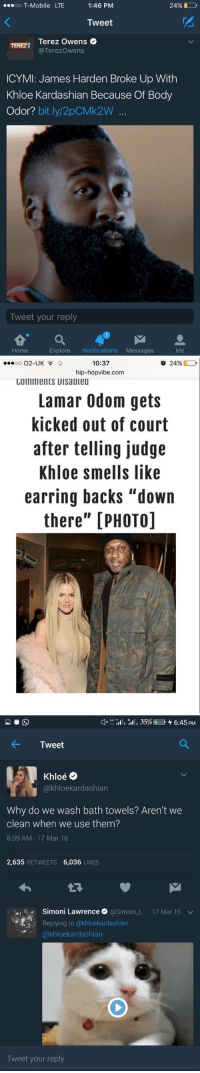 "These dudes ain't lying https://t.co/WFWlihM8dD: OO  T-Mobile LTE  1:46 PM  24%  Tweet  Terez Owens  Terezowens  ICYMI: James Harden Broke Up With  Khloe Kardashian Because Of Body  Odor?  bit.ly 2pCMk2W  Tweet your reply  Explore  Notifications  Messages  Home   10:37  o 24%  OO  O2-UK  hip-hopvibe.com  COMMentS UIsaDiea  Lamar Odom gets  kicked out of court  after telling judge  Khloe smells like  earring backs ""down  there"" [PHOTO]   H H  III, 35% 4 6:45 PM  4- Tweet  Oe  akhloekardashian  Why do we wash bath towels? Aren't we  clean when we use them?  8:39 AM 17 Mar 16  2,635  RETWEETS  6,036  LIKES  .I Simoni Lawrence  @Simon  L. 17 Mar 16 v  Replying to (akhloekardashian  kardashian  Tweet your reply These dudes ain't lying https://t.co/WFWlihM8dD"