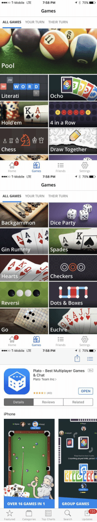 oo T-Mobile LTE  7:58 PM  70%  Games  ALL GAMES  YOUR TURN  THEIR TURN  Pool  2W  8  8  2L  Literati  Ocho  Hold'em  4 in a Row  Chess  Draw Together  组  :-  Home  Games  Friends  Settings   oo T-Mobile LTE  7:58 PM  70%  Games  ALL GAMES  YOUR TURN  THEIR TURN  Backgammon  Dice Party  Gin Rummy  Spades  Hearts  Checkers  Reversi  Dots & Boxes  J.J  Go  Euchre  Home  Games  Friends  Settings   oo T-Mobile LTE  7:58 PM  イ  70%)  Plato-Best Multiplayer Games  & Chat  Plato Team Inc>  OPEN  ★★★★☆ (40)  Details  Reviews  Related  iPhone  Alyssa  vS  ● PeteZ  eFlloyd  r Tur  ● Holly NY  e C  8  Flloyd had to draw 2 cards  CrazeMeg played Wild, picked B  $2  OVER 16 GAMES IN 1  GROUP GAMES  135  Featured Categories Top Charts  Search  Updates RT @BritaneaFellows: Most fire app 🔥 ready to destroy my friends 😈 https://t.co/HRiTlcy2UB