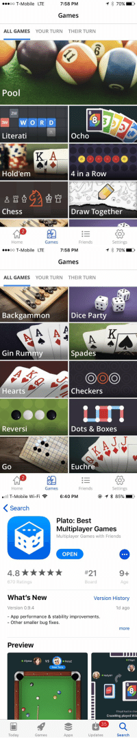 oo T-Mobile LTE  7:58 PM  70%  Games  ALL GAMES  YOUR TURN  THEIR TURN  Pool  2W  8  8  2L  Literati  Ocho  Hold'em  4 in a Row  Chess  Draw Together  组  :-  Home  Games  Friends  Settings   oo T-Mobile LTE  7:58 PM  70%  Games  ALL GAMES  YOUR TURN  THEIR TURN  Backgammon  Dice Party  Gin Rummy  Spades  Hearts  Checkers  Reversi  Dots & Boxes  J.J  Go  Euchre  Home  Games  Friends  Settings   T-Mobile Wi-Fi  6:40 PM  Search  Plato: Best  Multiplayer Games  Multiplayer Games with Friends  OPEN  #21  670 Ratings  Board  Age  What's New  Version History  Version 0.9.4  1d ago  App performance & stability improvements.  Other smaller bug fixes.  more  Preview  ● Alyssa  VS  ● PeteZ  ● Filoyd  Your Turn  ● HollyNY  8  Flloyd had to drav  CrazeMeg played Wil  35  Today  Games  Apps  Updates  Search RT @JillianHalsey: About to absolutely school all my friends 😂 https://t.co/NZzqKcUu7X