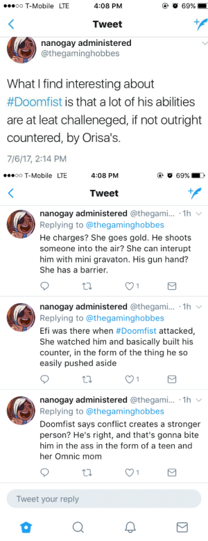 Ass, T-Mobile, and Tumblr: oo T-Mobile LTE  O 69%  4:08 PM  Tweet  nanogay administered  @thegaminghobbes  What I find interesting about  #Doomfist is that a lot of his abilities  are at leat challeneged, if not outright  countered, by Orisa's.  7/6/17, 2:14 PM   ooooo T-Mobile LTE  4:08 PM  Tweet  nanogay administered @thegami... 1h  Replying to @thegaminghobbes  He charges? She goes gold. He shoots  someone into the air? She can interupt  him with mini gravaton. His gun hand?  She has a barrier.  nanogay administered @thegami... 1h v  Replying to @thegaminghobbe:s  Efi was there when #Doomfist attacked,  She watched him and basically built his  counter, in the form of the thing he so  easily pushed aside  nanogay administered @thegami... .1h v  Replying to @thegaminghobbes  Doomfist says conflict creates a stronger  person? He's right, and that's gonna bite  him in the ass in the form of a teen and  her Omnic mom  Tweet your reply regent-eiko:  My thoughts on the reveal of EvilHand 👊🏾
