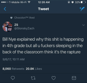 Louder for the people still sleep in the back: oO T-Mobile Wi-Fi  12:26 AM  Tweet  ChocolonTM liked  HARAMBE  69 @SlonskyZach  Bill Nye explained why this shit is happening  in 4th grade but all u fuckers sleeping in the  back of the classroom think it's the rapture  9/6/17, 10:11 AM  8,060 Retweets 20.8K Likes Louder for the people still sleep in the back