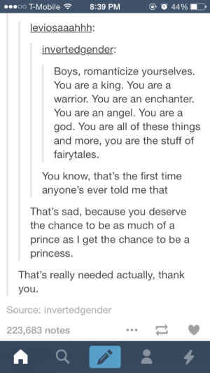 meme-rage:  This is for you, boys.omg-humor.tumblr.com: oo T-Mobile8:39 PM  ④ 44%  leviosaaahhh:  invertedgender:  Boys, romanticize yourselves.  You are a king. You are a  warrior. You are an enchanter  You are an angel. You are a  god. You are all of these things  and more, you are the stuff of  fairytales.  You know, that's the first time  anyone's ever told me that  That's sad, because you deserve  the chance to be as much of a  prince as I get the chance to be a  princess  That's really needed actually, thank  you.  Source: invertedgender  223,683 notes meme-rage:  This is for you, boys.omg-humor.tumblr.com