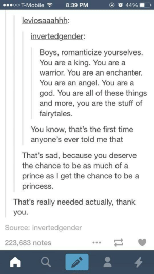 God, Prince, and Thank You: ..oo T-Mobile8:39 PM  @ O 44 %  leviosaaahhh:  invertedgender:  Boys, romanticize yourselves.  You are a king. You are a  warrior. You are an enchanter.  You are an angel. You are a  god. You are all of these things  and more, you are the stuff of  fairytales.  You know, that's the first time  anyone's ever told me that  That's sad, because you deserve  the chance to be as much of a  prince as I get the chance to be a  princess.  That's really needed actually, thank  you.  Source: invertedgender  223,683 notes Boys, romanticize yourselves