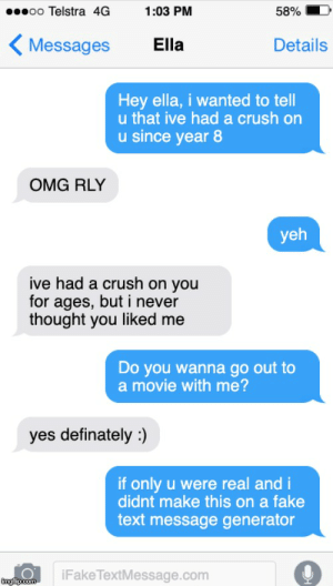 Crush, Fake, and Omg: oo Telstra 4G  1:03 PM  58%  Messages  Ella  Details  Hey ella, i wanted to tell  u that ive hada crush on  u since year 8  OMG RLY  yeh  ive had a crush on you  for ages, but i never  thought you liked me  Do you wanna go out to  a movie with me?  yes definately)  if only u were real and i  didnt make this on a fake  text message generator  iFakeTextMessage.com  imgfip.com Me_irl
