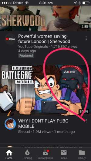Future, youtube.com, and Home: oo Telstra  8:01 pm  SHERWOO  2:58  Powerful women saving  Originals  future London | Sherwood  YouTube Originals 1,716,867 views  4 days ago  Featured  PLAYERUNKNOW  5uBCRIBe  BATTLEGRE  MOBILE  0  WHY I DONT PLAY PUBG  MOBILE  Shroud 1.9M views 1 month ago  Home  Trending Subscriptions  Inbox  Library Shroud joins the battle 1 month ago