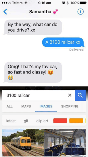 Nice try tho: oo Telstra  9:16 am  100%  Samantha  By the way, what car do  you drive? xx  A 3100 railcar xx  Delivered  Omg! That's my fav car,  so fast and classy!  3100 railcar  IMAGES  SHOPPING  ALL MAPS  latest gif clip art Nice try tho