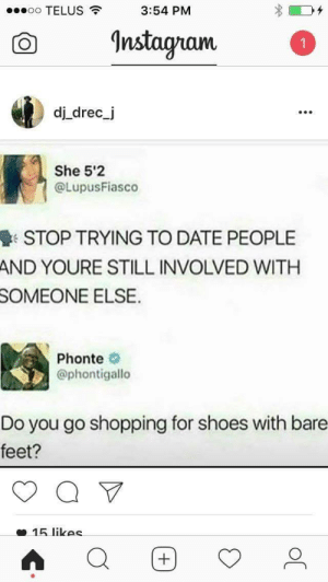 Shoes, Shopping, and Date: oo TELUS  3:54 PM  O nstagam  dj drec_j  990  She 5'2  @LupusFiasco  STOP TRYING TO DATE PEOPLE  AND YOURE STILL INVOLVED WITH  SOMEONE  ELSE  Phonte  @phontigallo  Do you go shopping for shoes with bare  feet?  15 likec Hes right though 🤔