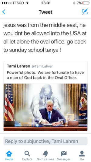 supergoosey:  Trump and his photoshop bullshit I got the real photo right here : oo TESCO  23:31  Tweet  jesus was from the middle east, he  wouldnt be allowed into the USA at  all let alone the oval office. go back  to sunday school tanya!  Tami Lahren @TamiLahren  Powerful photo. We are fortunate to have  a man of God back in the Oval Office  Reply to subjunctive, Tami Lahren  Home Explore Notifications Messages Me supergoosey:  Trump and his photoshop bullshit I got the real photo right here