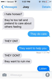 Pretend To Care: oo Verizo  Messages Joey  i hate horses?  n  11:57 PM  ④ 1190 0,4  Details  they're too tall and  pretend to care about  others feeling  They do care  THEY DNT  Tney want to help you  Read 11:57 PM  THEY DONT  they want to ruin me  Listen  Message
