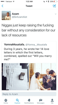 """Blackpeopletwitter, Fucking, and Love: oo Verizon  1:22 AM  Tweet  Azam  @SirAzamAlot  Niggas just keep raising the fucking  bar without any consideration for our  lack of resources  YomnaMoustafa. @YomnaMoustafa  During 3 years, he wrote her 14 love  letters in which the first letters,  combined, spelled out """"Will you marry  me?""""  여 뜨  Reply to Azam  Home  Explore  Notifications Messages  Me <p>The bar is TOO DAMN HIGH! (via /r/BlackPeopleTwitter)</p>"""