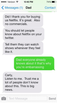 Dad, Netflix, and News: oo Verizon  10:46 PM  74%  K Messages (1) Dad  Contact  Did I thank you for buying  us Netflix. It's great. Also  no commercials.  You should let people  know about Netflix on your  twitter.  Tell them they can watch  shows whenever they feel  like it  Dad everyone already  knows about it that's why  you're embarrassing  Carly  Listen to me. Trust me a  lot of people don't know  about this. This is big  news  Text Message  Send