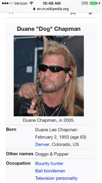 "Pupper the Bounty Hunter: ...oo Verizon 10:48 AM  VPN  en.m.wikipedia.org  Duane ""Dog"" Chapman  Duane Chapman, in 2005.  Born  Duane Lee Chapman  February 2, 1953 (age 63)  Denver, Colorado, US  Other names Doggo & Pupper  Occupation Bounty hunter  Bail bondsman  Television personality Pupper the Bounty Hunter"