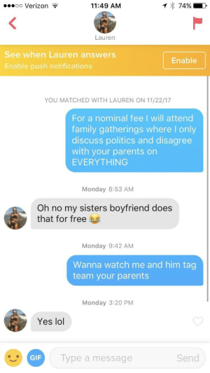 Family, Lol, and Parents: oo Verizon ?  11:49 AM  74%  Lauren  See when Lauren answers  Enable push notifications  Enable  YOU MATCHED WITH LAUREN ON 11/22/17  For a nominal fee I will attend  family gatherings where I only  discuss politics and disagree  with your parents on  EVERYTHING  Monday 8:53 AM  Oh no my sisters boyfriend does  that for free  Monday 9:42 AM  Wanna watch me and him tag  team your parents  Monday 3:20 PM  Yes lol  Type a message  Send Holiday dinners are always interesting
