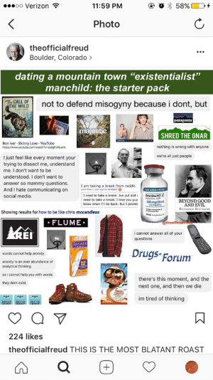 "Be Like, Dating, and Drugs: oo Verizon  11:59 PM  58%  Photo  theofficialfreud  Boulder, Colorado  dating a mountain town ""existentialist""  manchild: the starter pack  The CALL OF  THE WILD  not to defend misogyny because i dont, but  patagonia  majestic  SHRED THE GNAR  Bon Iver-Skinny Love- YouTube  https://www.youtube.com/watch?v-ssdgFoHLwnk  nothing is wrong with anyone  we're all just people  I just feel like every moment your  trying to dissect me, understand  me. I don't want to be  understood. I don't want to  answer so mammy questions.  And I hate communicating on  social media.  I am taking a break from reddit.  submitted 1 year ago by iwinalot?  NDC 42023-137-10  Ketamine HC  lejection, USP  200mg/20ml  (10 mg/ml)  I need to take a break. Ive put alot  need to take a break. I love you guy  know when I'll be back. But I promis  BEYOND GOOD  AND EVIL  FRIEDRICH NIETrzsCHE  Showing results for how to be like chris mccandless  2mL e  FLUME  @theofficialt  REI  i cannot answer all of your  questions  ANSWER  Drugs-Forum  words cannot help anxiety  anxiety is an over abundance of  analytical thinking  so i cannot help you with words  there's this moment, and the  next one, and then we die  they dont exist  Feare  LTRING  im tired of thinking  224 likes  theofficialfreud THIS IS THE MOST BLATANT ROAST happyhourhymnal:the accuracy…wow I'm going to bed now"
