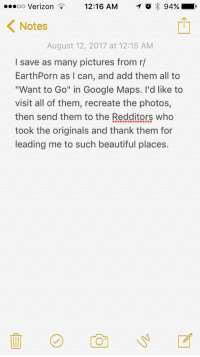 """<p>Oh, the Places You&rsquo;ll Go! via /r/wholesomememes <a href=""""http://ift.tt/2uxGR0x"""">http://ift.tt/2uxGR0x</a></p>: oo Verizon  12:16 AM O 94% ,  < Notes  August 12, 2017 at 12:15 AM  I save as many pictures from r/  EarthPorn as I can, and add them all to  """"Want to Go"""" in Google Maps. I'd like to  visit all of them, recreate the photos,  then send them to the Redditors who  took the originals and thank them for  leading me to such beautiful places. <p>Oh, the Places You&rsquo;ll Go! via /r/wholesomememes <a href=""""http://ift.tt/2uxGR0x"""">http://ift.tt/2uxGR0x</a></p>"""