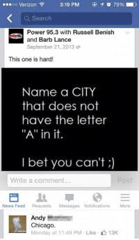 """Chicago, I Bet, and News: oo Verizon  3:19 PM  C)  O 79% D  Q Search  Power 95.3 with Russell Benish  and Barb Lance  September 21,2013  This one is hard!  Name a CITY  that does not  have the letter  """"A"""" in it.  I bet you can't;  Write a comment...  News Feed Requests Messages Notifications More  Andy  Chicago.  alalMonday at 11:49 PM Like  alalala  13K"""